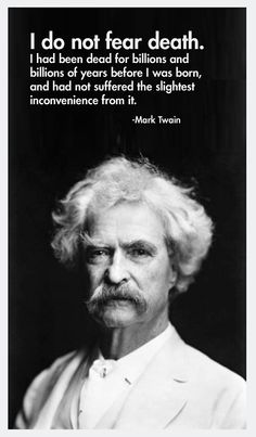 I do not fear death. I had been dead for billions and billions of years before I was born, and had not suffered the slightest inconvenience from it. -Mark Twain did not fear death. - Imgur, fletcherfinds