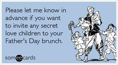 Please let me know in advance if you want to invite any secret love children to your Father's Day brunch.