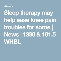 Sleep therapy may help ease knee pain troubles for some | News | 1330 & 101.5 WHBL