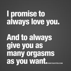 I promise to always love you. And to always give you as many orgasms as you want. ❤️ The ultimate promise? We think it might just be  To love someone forever and always. And to always give him or her as many orgasms as possible  www.kinkyquotes.com for thousands of our all original love and sex quotes!