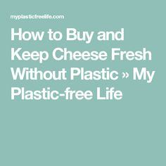 How to Buy and Keep Cheese Fresh Without Plastic » My Plastic-free Life