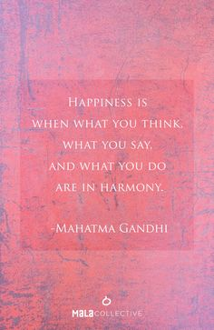 """Happiness is when what you think, what you say, and what you do are in harmony."" -Gandhi"