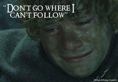 """Don't go where I can't follow."" To all those people who plan on dying before me, DON'T DO IT."