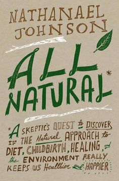 All Natural*: *A Skeptic's Quest to Discover If the Natural Approach to Diet, Childbirth, Healing, and the Environment Really Keeps Us Healthier and Happier by Nathanael Johnson, http://www.amazon.com/dp/1605290742/ref=cm_sw_r_pi_dp_u8Rerb01M8V86