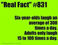 fact #831   NOT THIS GIRL!!! I laugh so much more then a 6 year old! And I snort too!!!