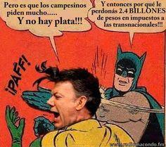 Pero es que los campesinos piden mucho.. Y no hay plata!! Y entonces por qué le perdonas 2.4 BILLONES de pesos en impuestos a los transnacionales!!!