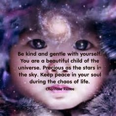 Be kind and gentle with yourself. You are a beautiful child of the universe. Precious as the stars in the sky. Keep peace in your soul during the chaos of life. ~Chantelle Renee