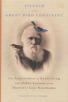 Pilgrim on the Great Bird Continent: The Imporance of Everything and other lessons from Darwin's Lost Notebooks by Lyanda Lynn Haupt