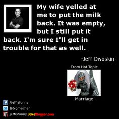My wife yelled at me to put the milk back. It was empty, but I still put it back. I'm sure I'll get in trouble for that as well. -  by Jeff Dwoskin