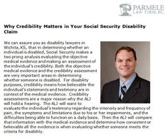 http://parmelelawfirm.com/why-credibility-matters-in-your-social-security-disability-claim/ - Know how important credibility assessments are in determining whether someone meets the criteria for social security disability claim