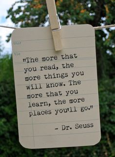 """""""The more that you read, the more things you will know. The more things you learn, the more places you'll go."""" ― Dr. Seuss"""