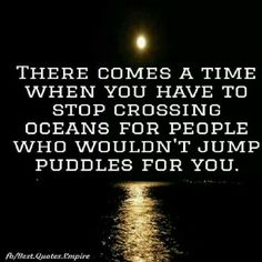 Stop crossing oceans for people that wouldn't even jump in a puddle for you