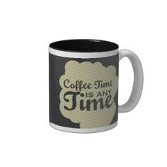 Coffee Time is Any Time - design by Careful Coffee, check out http://zazzle.com/carefulcoffee for more mugs. #funny #coffee #mug