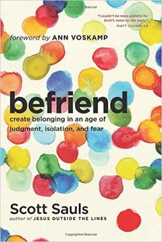 Befriend: Create Belonging in an Age of Judgment, Isolation, and Fear: Scott Sauls, Ann Voskamp: 9781496400949: Amazon.com: Books