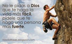 No Solo Frases: No le pidas a Dios que te haga la vida más fácil, pídele que te haga una persona más fuerte.