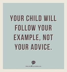 your child will follow your example , not your advice ... walk your talk and let your actions lead the way ...