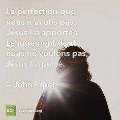 La perfection que nous n'avons pas, Jésus l'a apportée. Le jugement dont nous ne voulons pas, Jésus l'a porté. —John Piper