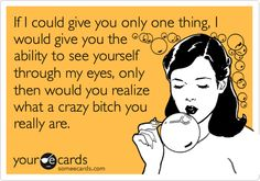 Funny Encouragement Ecard: If I could give you only one thing, I would give you the ability to see yourself through my eyes, only then would you realize what a crazy bitch you really are.