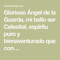 Glorioso Ángel de la Guarda, mi bello ser Celestial, espíritu puro y bienaventurado que con… Celestial, Prayers