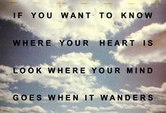 If you want to know where your heart is, look where your mind goes when it wanders.
