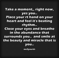 Take a moment,, right now, yes you.. Place your rt hand on your heart and feel it's beating rhythm.. Close your eyes and breathe in the abundance that surrounds you.. and smile at the beauty and miracle that is you..