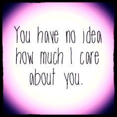 have no idea how much i care about you love love quotes quotes quote girl teen teen quotes Teen Quotes, Family Quotes, Sad Quotes, Quotes To Live By, Inspirational Quotes, Quote Girl, Girl Quotes, Crush Quotes, Care About You Quotes