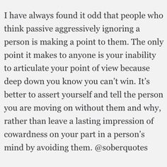Passive aggressive is not for me...I do not ignore texts or rude comments. I can always articulate my point of view...well. If you can't articulate your feelings, it's pretty obvious that you know you have no argument. And you never have to worry about me stabbing you in the back, I would so much rather just punch you in your face.