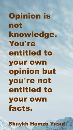 Opinion is not knowledge. You're entitled to your own opinion but you're not entitled to your own facts.  Shaykh Hamza Yusuf