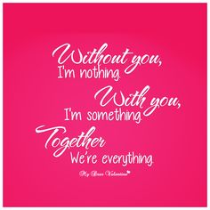 without you, I'm nothing, without you, I'm something. Together we're everything.