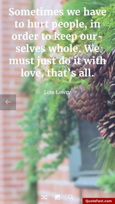 Sometimes we have to hurt people, in order to keep ourselves whole. We must just do it with love, that's all. - Lois Lowry