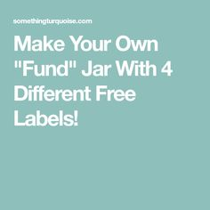 """Make Your Own """"Fund"""" Jar With 4 Different Free Labels!"""