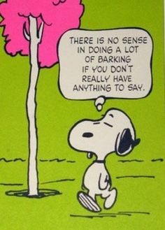 """There is No Sense doing a Lot of Barking, if You have Nothing to Say"", Words of Wisdom from Snoopy, by Charles Schulz for Peanuts Gang. Peanuts Cartoon, Peanuts Snoopy, The Peanuts, Schulz Peanuts, Snoopy Cartoon, Snoopy Love, Snoopy And Woodstock, Caricature, Snoopy Quotes"