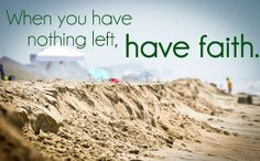 Have Faith When You Have Nothing Left!