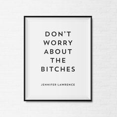 """""""Dont Worry About the Bitches"""" as said by icon Jennifer Lawrence. Bring a piece of her philosophy into your home with this inspirational quote."""