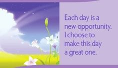 Each day is a new opportunity. I choose to make this day a great one.~ Louise L. Hay