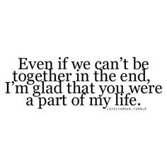 Even if we cant be together in the end, Im glad that you were a part of my life. I have absolutely no regrets for anything we did, except everything, of course, but I want you to know you made me very happy for a little while. Breakup Quotes, Sad Quotes, Great Quotes, Words Quotes, Wise Words, Quotes To Live By, Love Quotes, Inspirational Quotes, Sayings
