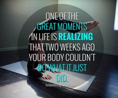One of the great moments in life is realizing that two weeks ago your body couldn't do what it just did.