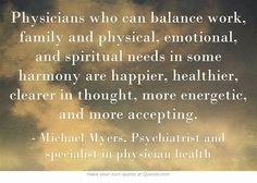 Physicians who can balance work, family and physical, emotional, and spiritual needs in some harmony are happier, healthier, clearer in thought, more energetic, and more accepting.