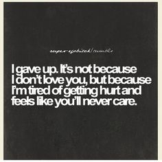 I gave up. It's not because I don't love you, but because I'm tired of getting hurt and feels like you'll never care.