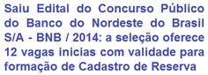 O Banco do Nordeste do Brasil S/A divulga edital de realização de Concurso Público, que visa ao preenchimento de 12 (doze) vagas iniciais no cargo de Analista Bancário 1, o certame também terá validade para formação de cadastro de reserva em vagas que venham a surgir nos quadros do BNB, para o cargo, durante o prazo de validade do concurso. O requisito escolar exigido ao cargo de Analista Bancário e no Ensino Médio. A remuneração inicial é de R$ 2.043,36, além de diversos benefícios.