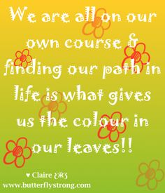 We are all on our own course & finding our path in life is what gives us the colour in our leaves! ♥ Claire ƸӜƷ
