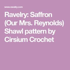 Ravelry: Saffron (Our Mrs. Reynolds) Shawl pattern by Cirsium Crochet