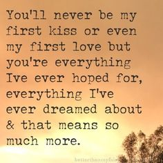 I totally agree! You are first true love...Ive never known what the word soulmate really meant until I met you <3 always and forever baby!