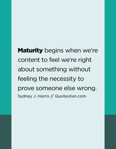 Maturity begins when we're content to feel we're right about something without feeling the necessity to prove someone else wrong.