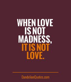 DandelionQuotes.com ►► When love is not madness, it is not love.