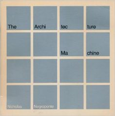 1973. The Architecture Machine: Toward a More Human Environment, by Nicholas Negroponte