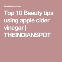 Top 10 Beauty tips using apple cider vinegar | THEINDIANSPOT