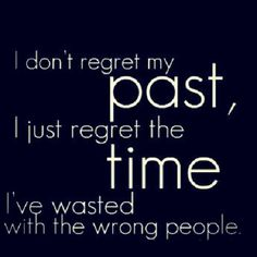 My past made me the person I am today.  I don't regret the experiences and lessons learned; just the time wasted on people not worthy of it...or me.