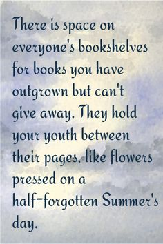 Old books ...this is so true. How many have books that they have treasured since childhood still in their collection? Or books they read in college that they cannot bear to part with?