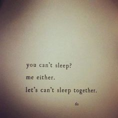 *Your Can't Sleep? Me Either...*